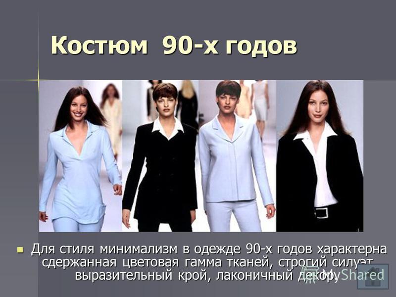 Костюм 90-х годов Для стиля минимализм в одежде 90-х годов характерна сдержанная цветовая гамма тканей, строгий силуэт, выразительный крой, лаконичный декор. Для стиля минимализм в одежде 90-х годов характерна сдержанная цветовая гамма тканей, строги
