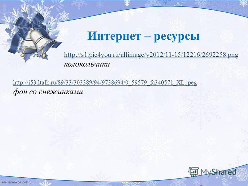 Интернет – ресурсы http://s1.pic4you.ru/allimage/y2012/11-15/12216/2692258. png колокольчики http://i53.ltalk.ru/89/33/303389/94/9738694/0_59579_fa340571_XL.jpeg фон со снежинками