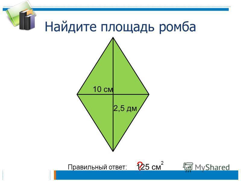 Найдите площадь ромба Правильный ответ: ? 125 см 2 2,5 дм 10 см