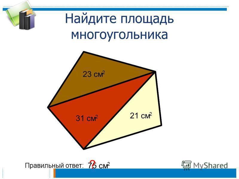 Найдите площадь многоугольника 23 см 2 31 см 2 21 см 2 Правильный ответ: 75 см 2 ?