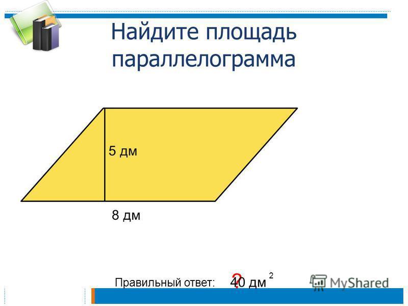 Найдите площадь параллелограмма Правильный ответ: ? 40 дм 2 5 дм 8 дм
