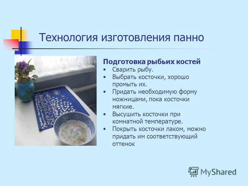 Технология изготовления панно Подготовка рыбьих костей Сварить рыбу. Выбрать косточки, хорошо промыть их. Придать необходимую форму ножницами, пока косточки мягкие. Высушить косточки при комнатной температуре. Покрыть косточки лаком, можно придать им