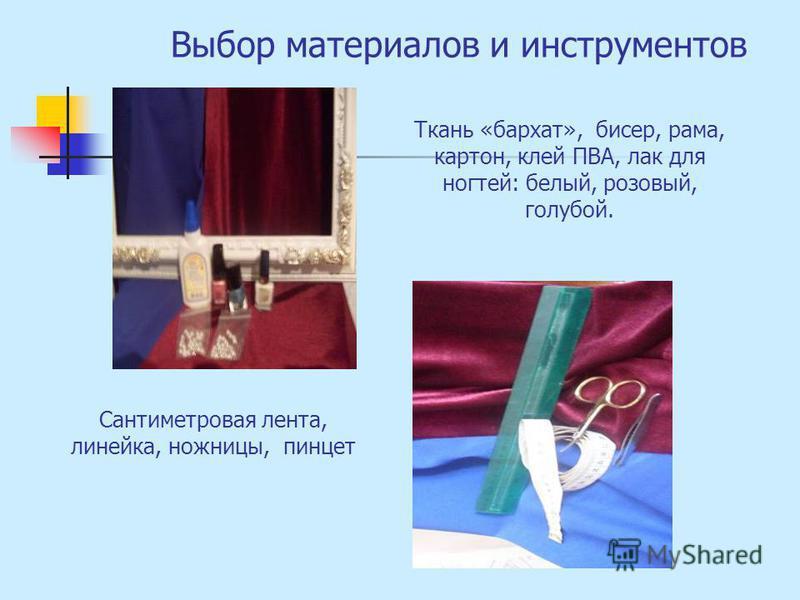 Выбор материалов и инструментов Ткань «бархат», бисер, рама, картон, клей ПВА, лак для ногтей: белый, розовый, голубой. Сантиметровая лента, линейка, ножницы, пинцет