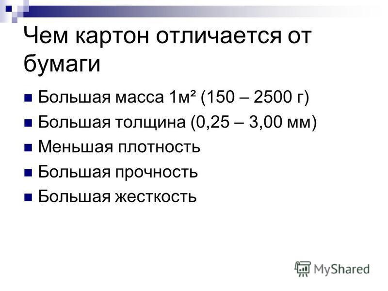 Чем картон отличается от бумаги Большая масса 1 м² (150 – 2500 г) Большая толщина (0,25 – 3,00 мм) Меньшая плотность Большая прочность Большая жесткость