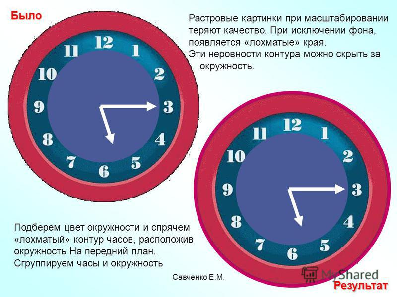 Савченко Е.М. Растровые картинки при масштабировании теряют качество. При исключении фона, появляется «лохматые» края. Эти неровности контура можно скрыть за окружность. Результат Подберем цвет окружности и спрячем «лохматый» контур часов, расположив