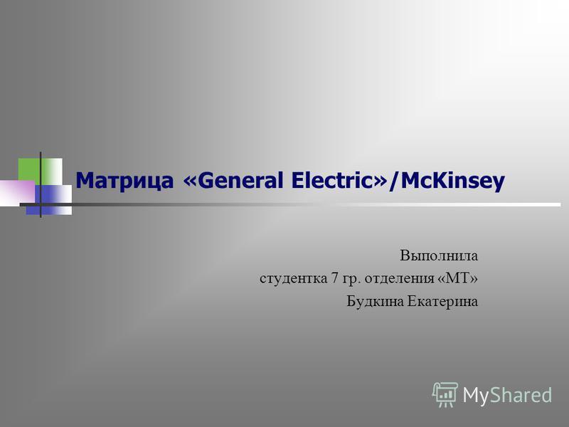 Матрица «General Electric»/McKinsey Выполнила студентка 7 гр. отделения «МТ» Будкина Екатерина