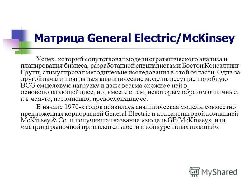 Матрица General Electric/McKinsey Успех, который сопутствовал модели стратегического анализа и планирования бизнеса, разработанной специалистами Бостон Консалтинг Групп, стимулировал методические исследования в этой области. Одна за другой начали поя