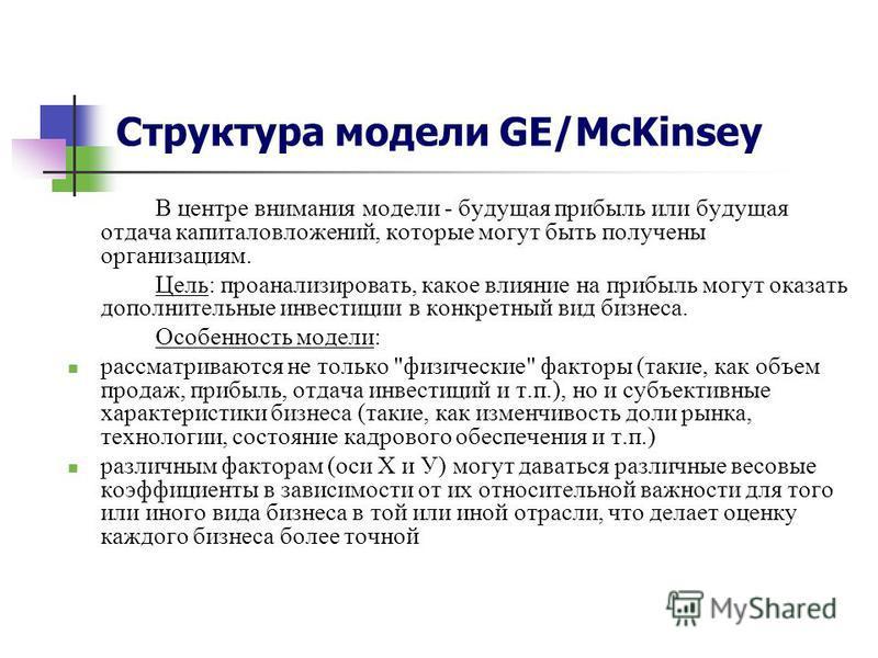 Структура модели GE/McKinsey В центре внимания модели - будущая прибыль или будущая отдача капиталовложений, которые могут быть получены организациям. Цель: проанализировать, какое влияние на прибыль могут оказать дополнительные инвестиции в конкретн