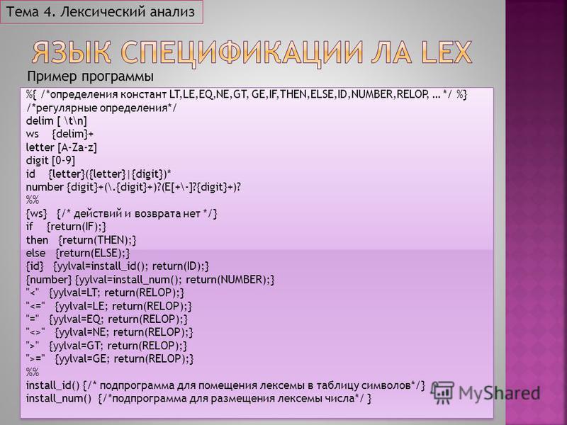 Тема 4. Лексический анализ %{ /*определения констант LT,LE,EQ,NE,GT, GE,IF,THEN,ELSE,ID,NUMBER,RELOP, … */ %} /*регулярные определения*/ delim [ \t\n] ws {delim}+ letter [A-Za-z] digit [0-9] id {letter}({letter}|{digit})* number {digit}+(\.{digit}+)?