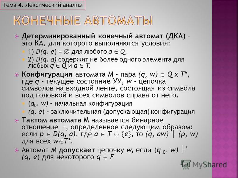 Детерминированный конечный автомат (ДКА) – это КА, для которого выполняются условия: 1) D(q, e) = для любого q Q, 2) D(q, a) содержит не более одного элемента для любых q Q и a T. Конфигурация автомата M - пара (q, w) Q x T*, где q - текущее состояни