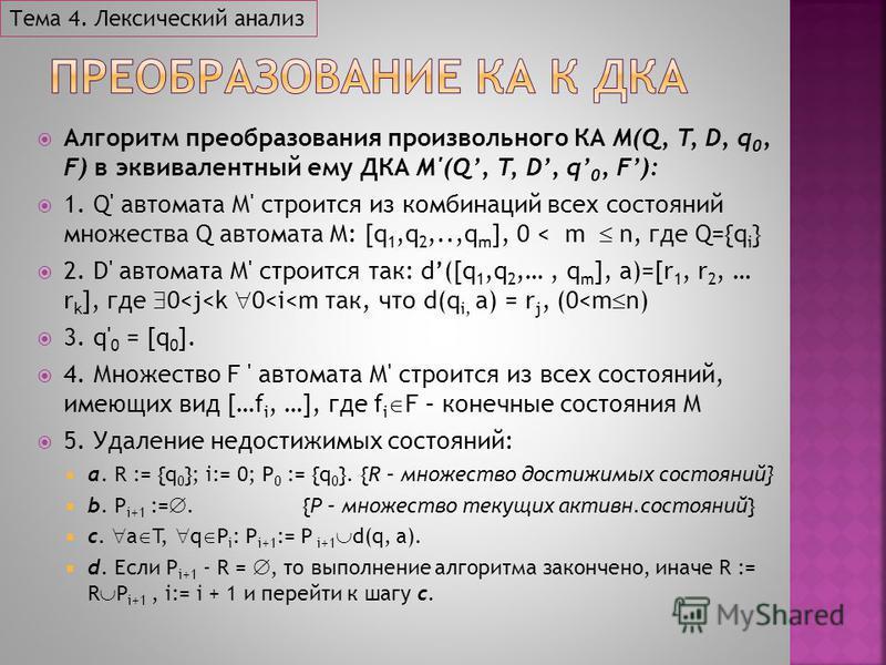 Алгоритм преобразования произвольного КА M(Q, T, D, q 0, F) в эквивалентный ему ДКА M'(Q, T, D, q 0, F): 1. Q' автомата М' строится из комбинаций всех состояний множества Q автомата М: [q 1,q 2,..,q m ], 0 < m n, где Q={q i } 2. D' автомата М' строит