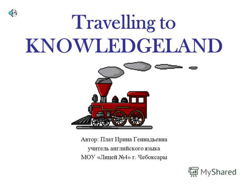 Travelling to KNOWLEDGELAND Автор: Плат Ирина Геннадьевна учитель английского языка МОУ «Лицей 4» г. Чебоксары