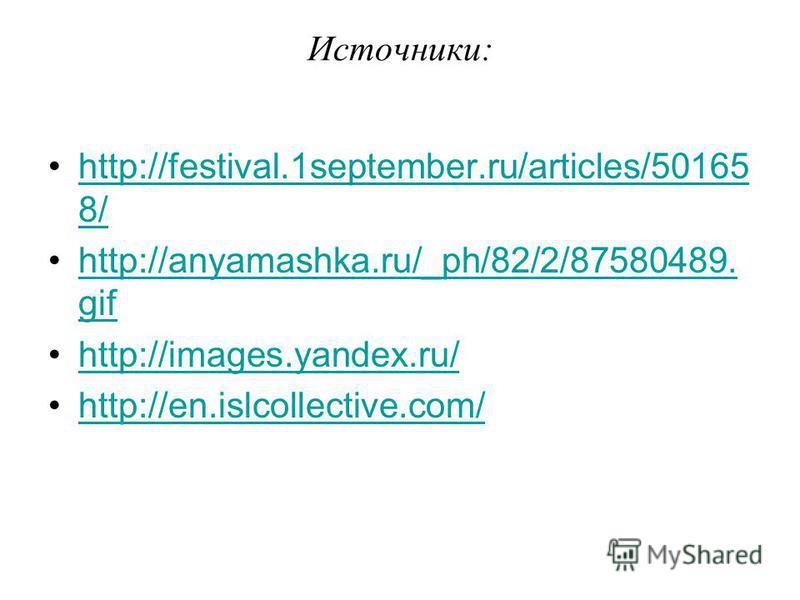 Источники: http://festival.1september.ru/articles/50165 8/http://festival.1september.ru/articles/50165 8/ http://anyamashka.ru/_ph/82/2/87580489. gifhttp://anyamashka.ru/_ph/82/2/87580489. gif http://images.yandex.ru/ http://en.islcollective.com/