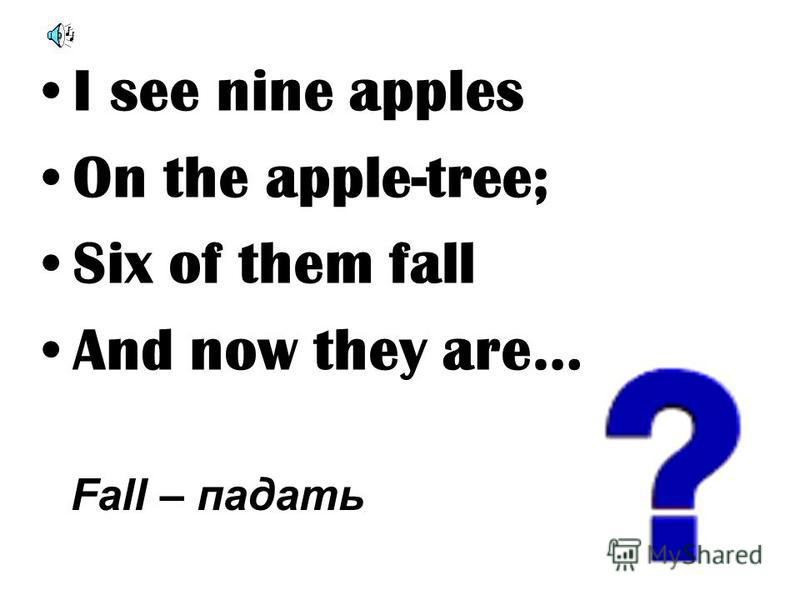 I see nine apples On the apple-tree; Six of them fall And now they are… Fall – падать
