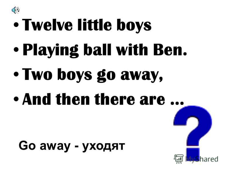 Twelve little boys Playing ball with Ben. Two boys go away, And then there are … Go away - уходят