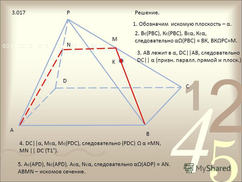 A B C D P K M N Решение. 2. В Є (РВС), К Є (РВС), В Є α, К Є α, следовательно α(РВС) = ВК, ВКРС=М. 1. Обозначим искомую плоскость – α. 3. АВ лежит в α, DС||АВ, следовательно DС|| α (призн. пароль. прямой и плоск.) 4. DС||α, М Є α, М Є (РDС), следоват