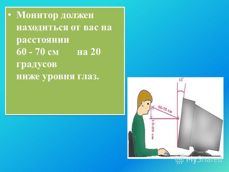 Монитор должен находиться от вас на расстоянии 60 - 70 см на 20 градусов ниже уровня глаз.
