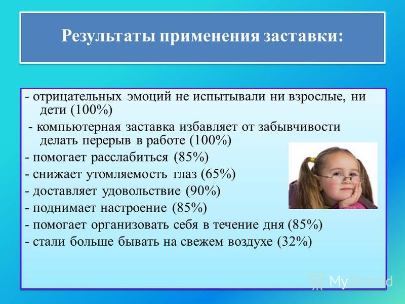 Результаты применения заставки: - отрицательных эмоций не испытывали ни взрослые, ни дети (100%) - компьютерная заставка избавляет от забывчивости делать перерыв в работе (100%) - помогает расслабиться (85%) - снижает утомляемость глаз (65%) - достав