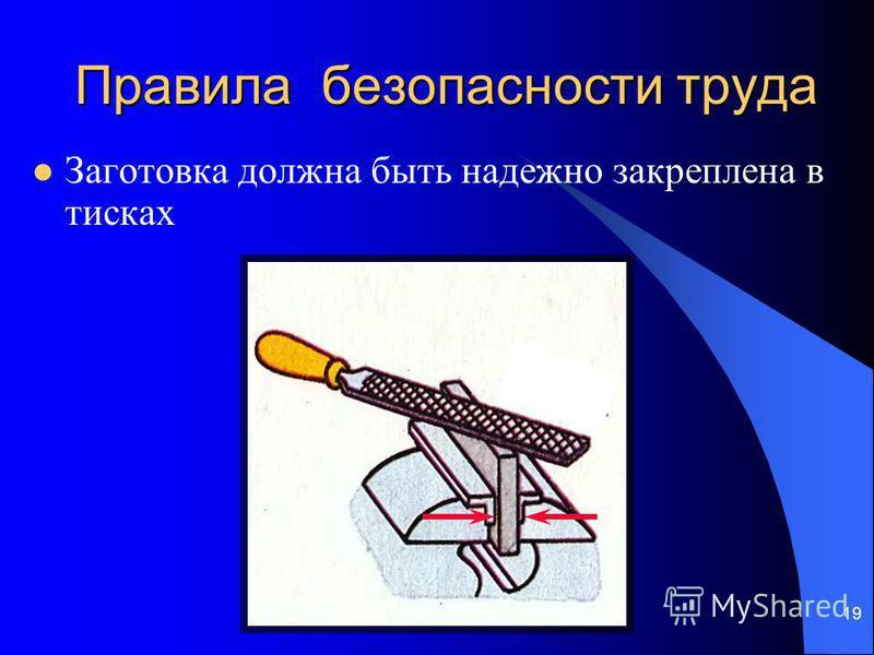 19 Правила безопасности труда Заготовка должна быть надежно закреплена в тисках