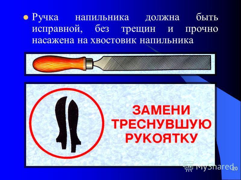 20 Ручка напильника должна быть исправной, без трещин и прочно насажена на хвостовик напильника
