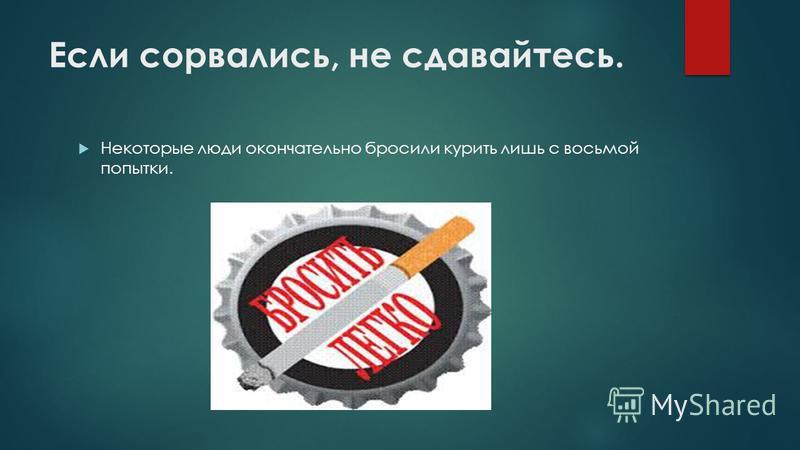 Если сорвались, не сдавайтесь. Некоторые люди окончательно бросили курить лишь с восьмой попытки.