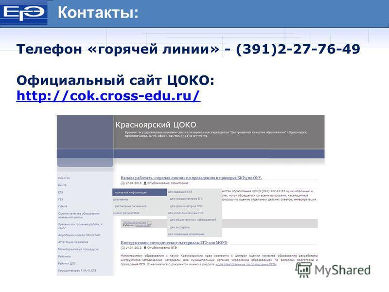 Нормативно - правовые документы ЕГЭ Контакты: Телефон «горячей линии» - (391)2-27-76-49 Официальный сайт ЦОКО: http://cok.cross-edu.ru/