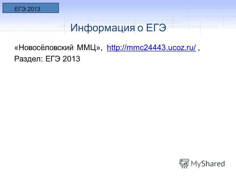 Информация о ЕГЭ «Новосёловский ММЦ», http://mmc24443.ucoz.ru/,http://mmc24443.ucoz.ru/ Раздел: ЕГЭ 2013 ЕГЭ 2013