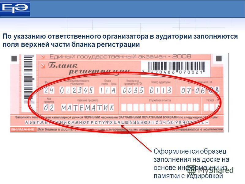 Оформляется образец заполнения на доске на основе информации из памятки с кодировкой По указанию ответственного организатора в аудитории заполняются поля верхней части бланка регистрации