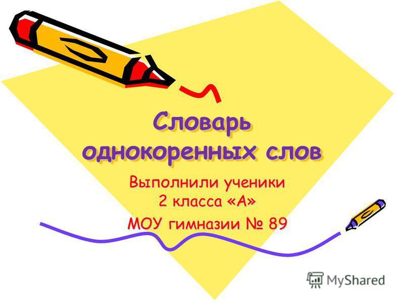 Словарь однокоренных слов Выполнили ученики 2 класса «А» МОУ гимназии 89