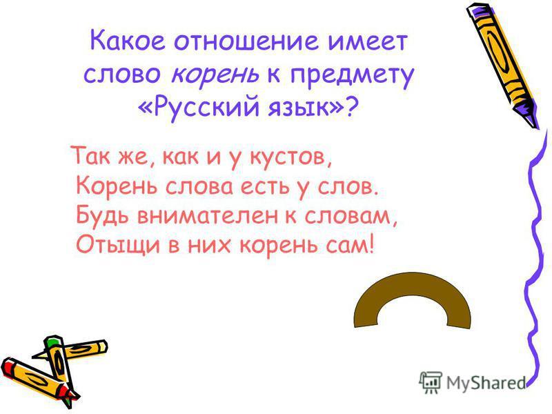 Какое отношение имеет слово корень к предмету «Русский язык»? Так же, как и у кустов, Корень слова есть у слов. Будь внимателен к словам, Отыщи в них корень сам!