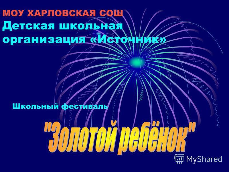 МОУ ХАРЛОВСКАЯ СОШ Детская школьная организация «Источник» Школьный фестиваль