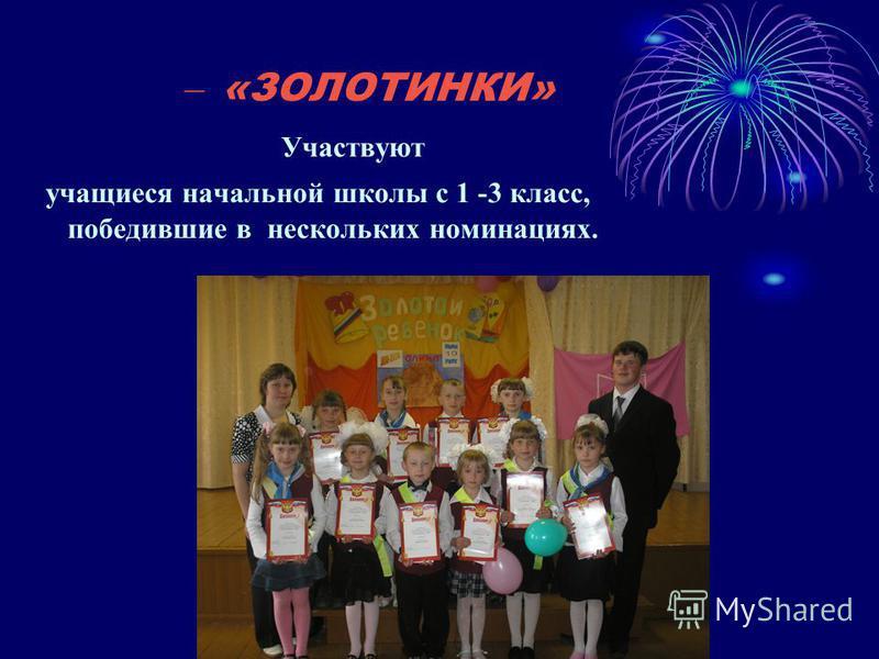 – «ЗОЛОТИНКИ» Участвуют учащиеся начальной школы с 1 -3 класс, победившие в нескольких номинациях.