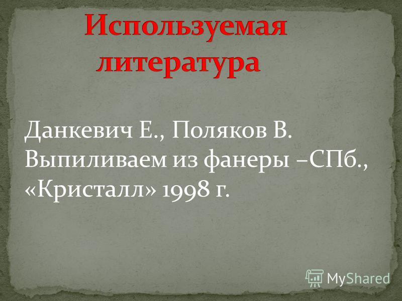 Данкевич Е., Поляков В. Выпиливаем из фанеры –СПб., «Кристалл» 1998 г.