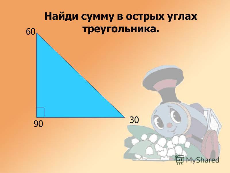 90 60 30 Найди сумму в острых углах треугольника.