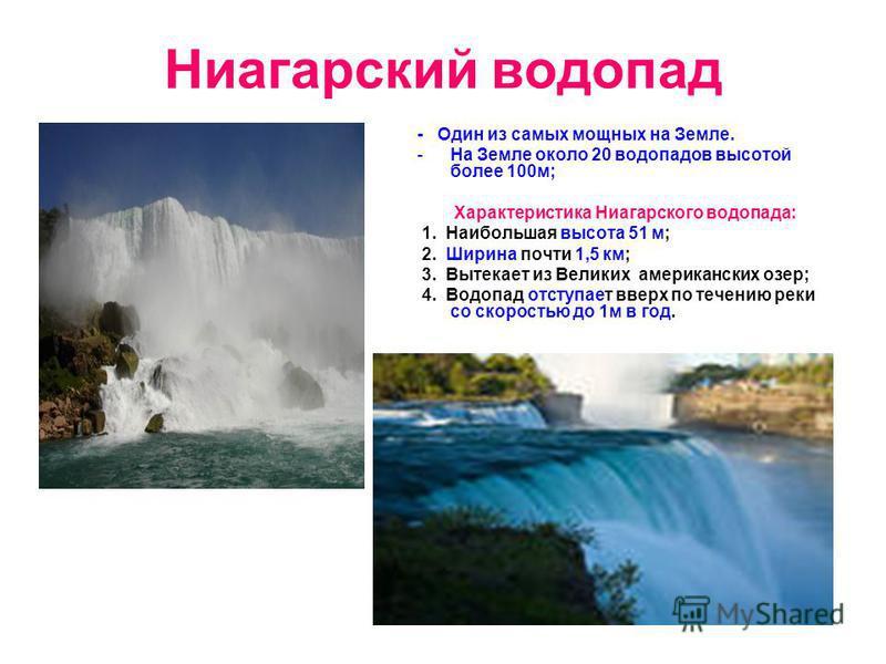 Ниагарский водопад - Один из самых мощных на Земле. -На Земле около 20 водопадов высотой более 100 м; Характеристика Ниагарского водопада: 1. Наибольшая высота 51 м; 2. Ширина почти 1,5 км; 3. Вытекает из Великих американских озер; 4. Водопад отступа
