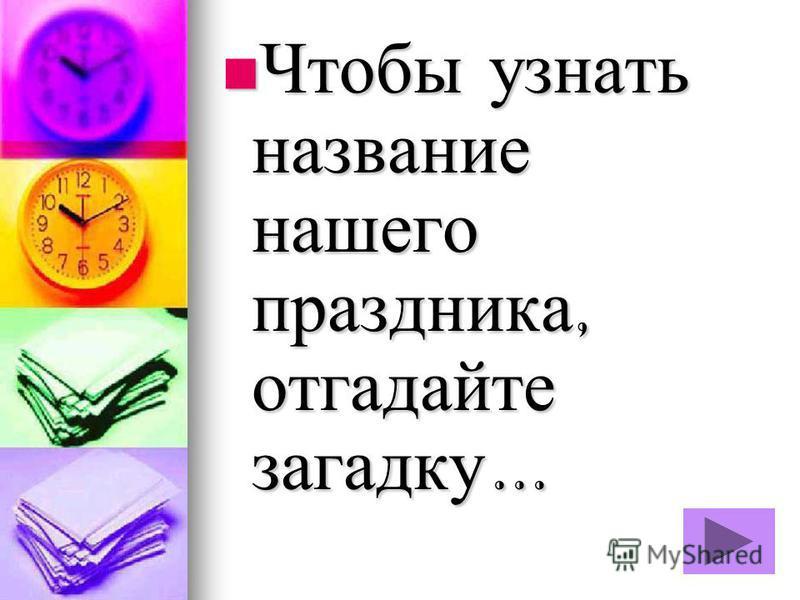 Чтобы узнать название нашего праздника, отгадайте загадку … Чтобы узнать название нашего праздника, отгадайте загадку …