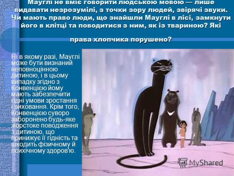 Мауглі не вміє говорити людською мовою лише видавати незрозумілі, з точки зору людей, звірячі звуки. Чи мають право люди, що знайшли Мауглі в лісі, замкнути його в клітці та поводитися з ним, як із твариною? Які права хлопчика порушено? Ні в якому ра