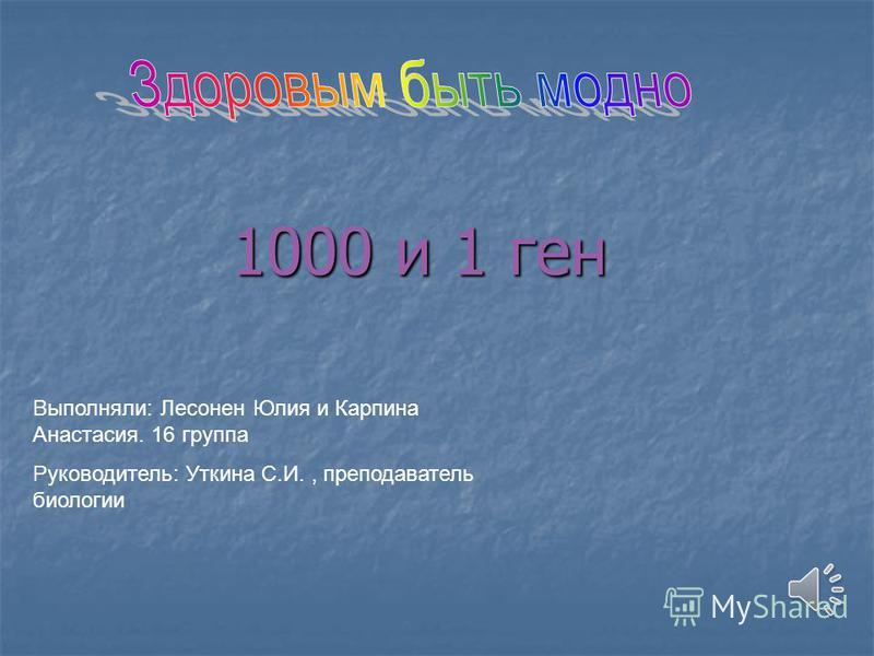 1000 и 1 ген Выполняли: Лесонен Юлия и Карпина Анастасия. 16 группа Руководитель: Уткина С.И., преподаватель биологии