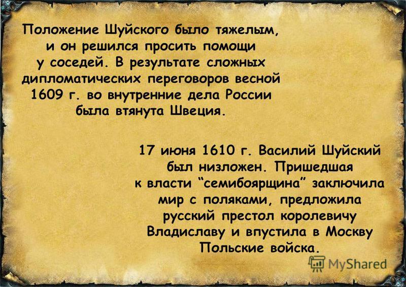 Положение Шуйского было тяжелым, и он решился просить помощи у соседей. В результате сложных дипломатических переговоров весной 1609 г. во внутренние дела России была втянута Швеция. 17 июня 1610 г. Василий Шуйский был низложен. Пришедшая к власти се
