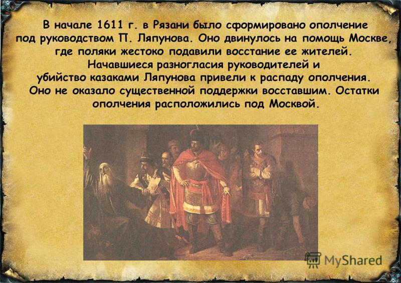 В начале 1611 г. в Рязани было сформировано ополчение под руководством П. Ляпунова. Оно двинулось на помощь Москве, где поляки жестоко подавили восстание ее жителей. Начавшиеся разногласия руководителей и убийство казаками Ляпунова привели к распаду