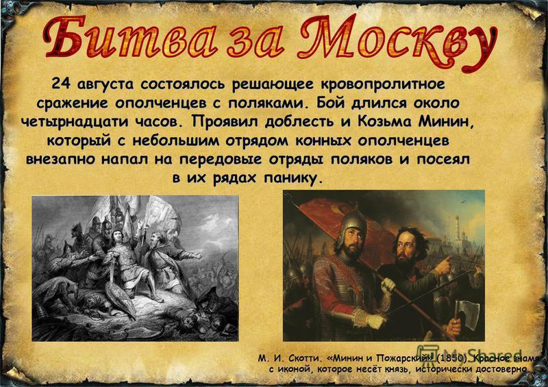 24 августа состоялось решающее кровопролитное сражение ополченцев с поляками. Бой длился около четырнадцати часов. Проявил доблесть и Козьма Минин, который с небольшим отрядом конных ополченцев внезапно напал на передовые отряды поляков и посеял в их