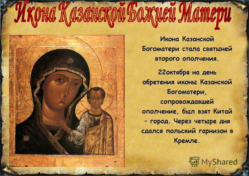 Икона Казанской Богоматери стала святыней второго ополчения. 22 октября на день обретения иконы Казанской Богоматери, сопровождавшей ополчение, был взят Китай – город. Через четыре дня сдался польский гарнизон в Кремле.