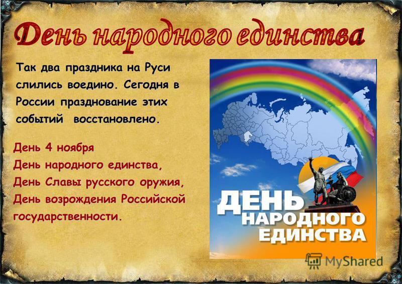 Так два праздника на Руси слились воедино. Сегодня в России празднование этих событий восстановлено. День 4 ноября День народного единства, День Славы русского оружия, День возрождения Российской государственности.
