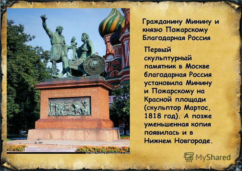 Первый скульптурный памятник в Москве благодарная Россия установила Минину и Пожарскому на Красной площади (скульптор Мартос, 1818 год). А позже уменьшенная копия появилась и в Нижнем Новгороде. Гражданину Минину и князю Пожарскому Благодарная Россия