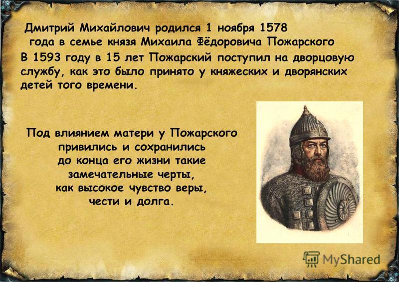 Дмитрий Михайлович родился 1 ноября 1578 года в семье князя Михаила Фёдоровича Пожарского В 1593 году в 15 лет Пожарский поступил на дворцовую службу, как это было принято у княжеских и дворянских детей того времени. Под влиянием матери у Пожарского