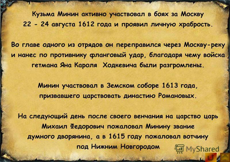 Кузьма Минин активно участвовал в боях за Москву 22 - 24 августа 1612 года и проявил личную храбрость. Во главе одного из отрядов он переправился через Москву-реку и нанес по противнику фланговый удар, благодаря чему войска гетмана Яна Кароля Ходкеви