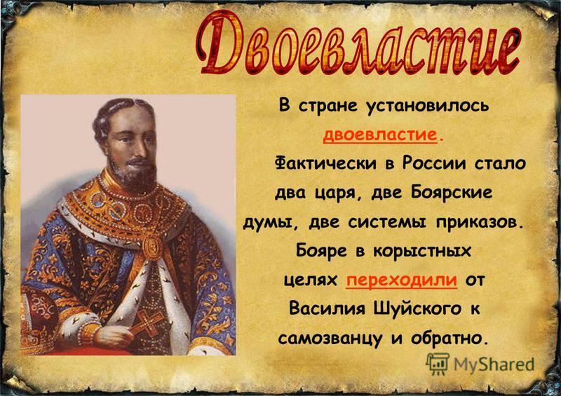 В стране установилось двоевластие. Фактически в России стало два царя, две Боярские думы, две системы приказов. Бояре в корыстных целях переходили от Василия Шуйского к самозванцу и обратно.