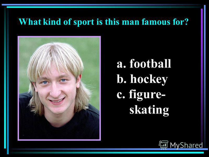 What kind of sport is this man famous for? a. football b. hockey c. figure- skating