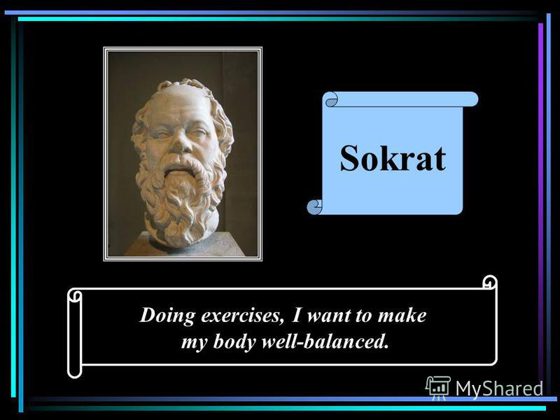 Doing exercises, I want to make my body well-balanced. Sokrat