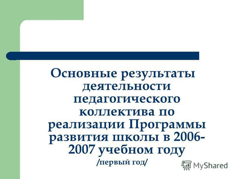 Основные результаты деятельности педагогического коллектива по реализации Программы развития школы в 2006- 2007 учебном году /первый год/